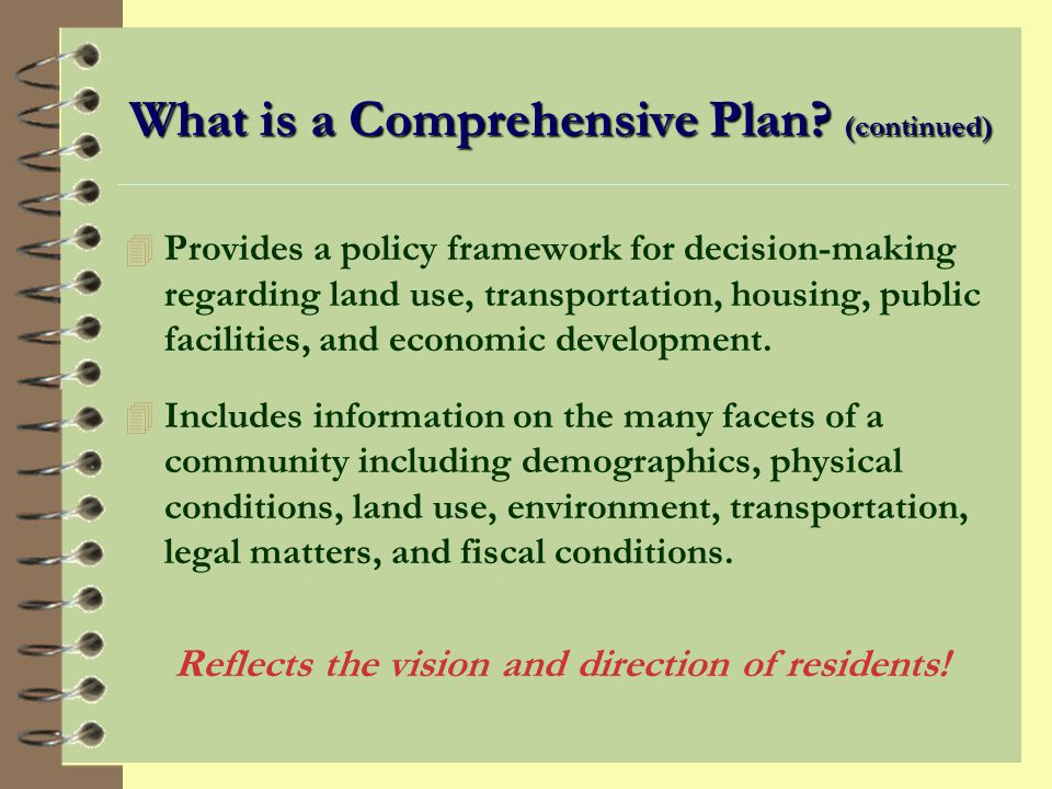 What is a Comprehensive Plan? 4 A blueprint for guiding community development. 4 A flexible document, not a uniform template. 4 A visionary document a