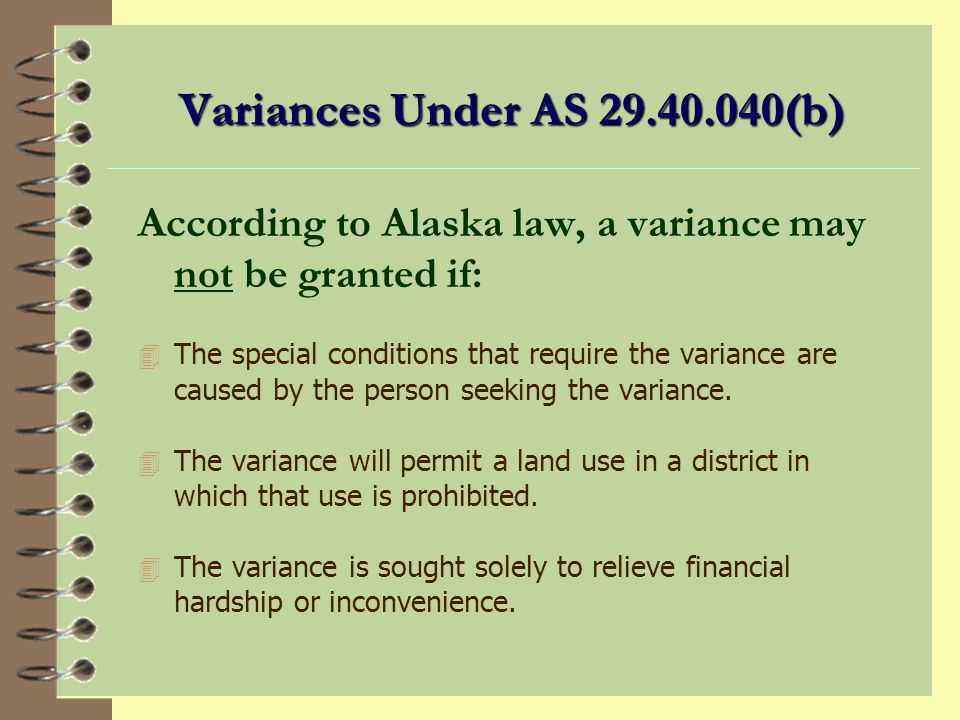 Variance 4 A variance is an exception from the strict terms of the zoning (or platting) code. 4 It is a waiver of the provisions of the zoning ordinan