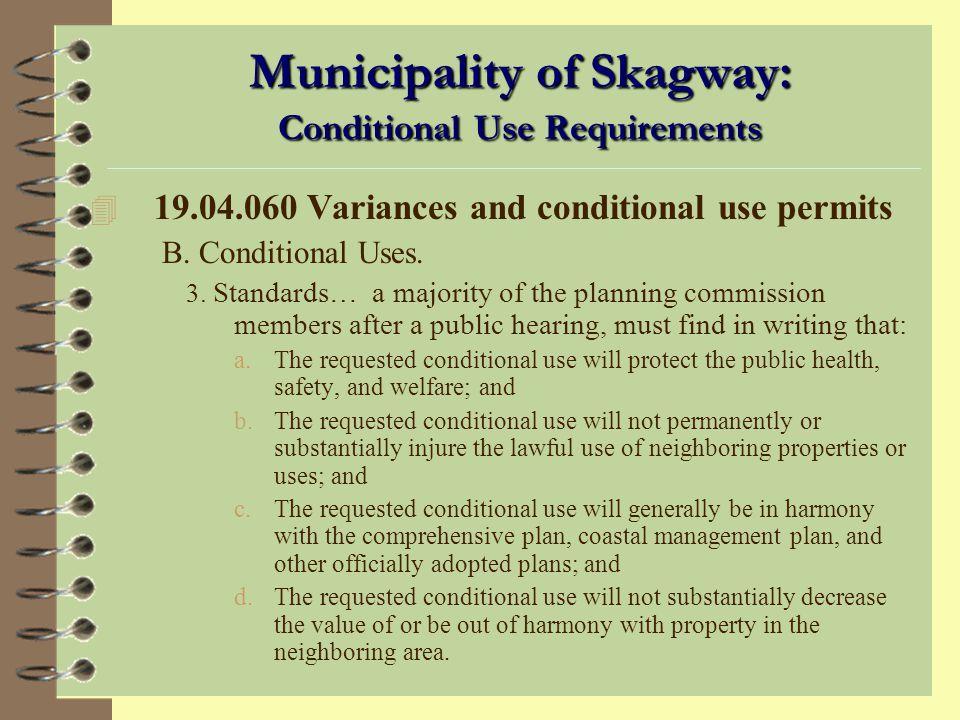 Municipality of Skagway: Conditional Use Summary 4 19.04.060 Variances and conditional use permits. –B. Conditional Uses. 1. Purpose. A conditional us