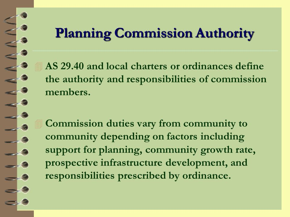 Planning Commission Authority 4 AS 29.40 and local charters or ordinances define the authority and responsibilities of commission members.