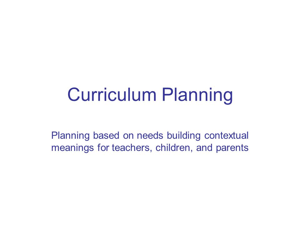 Curriculum Planning Planning based on needs building contextual meanings for teachers, children, and parents