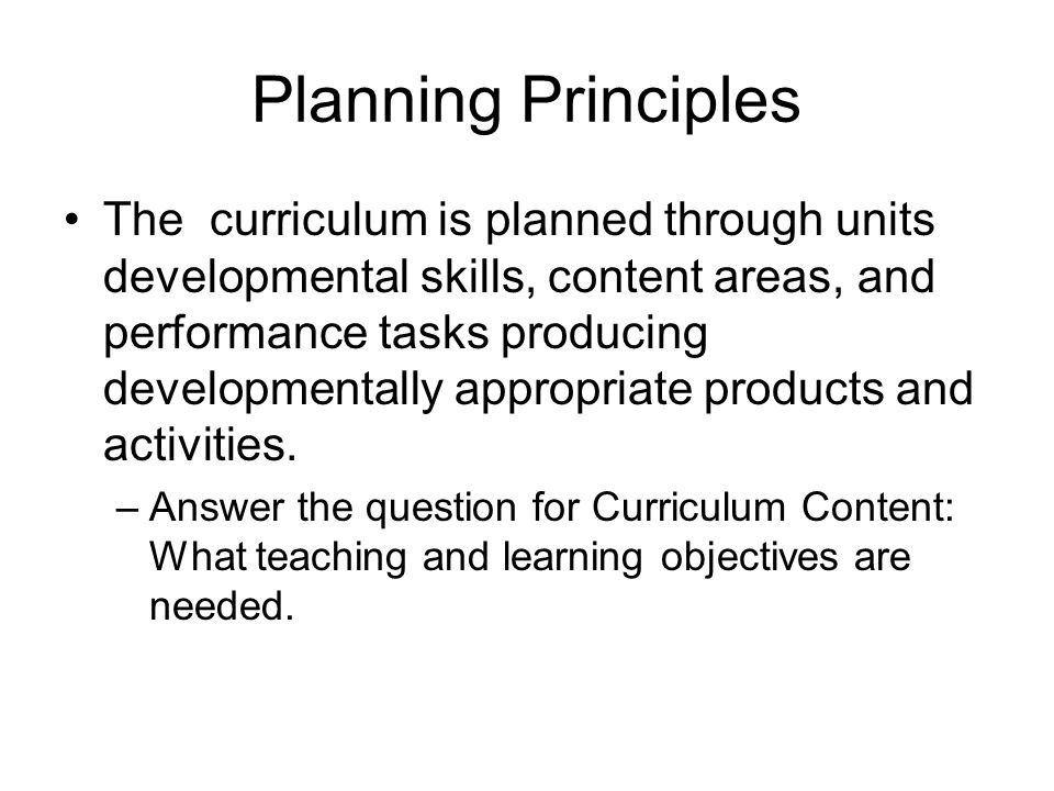 Planning Principles The curriculum is planned through units developmental skills, content areas, and performance tasks producing developmentally appropriate products and activities.