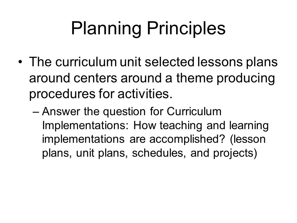 Planning Principles The curriculum unit selected lessons plans around centers around a theme producing procedures for activities.