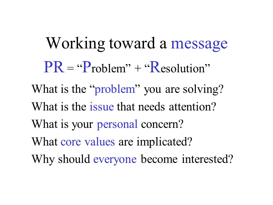 Working toward a message PR = P roblem + R esolution What is the problem you are solving.