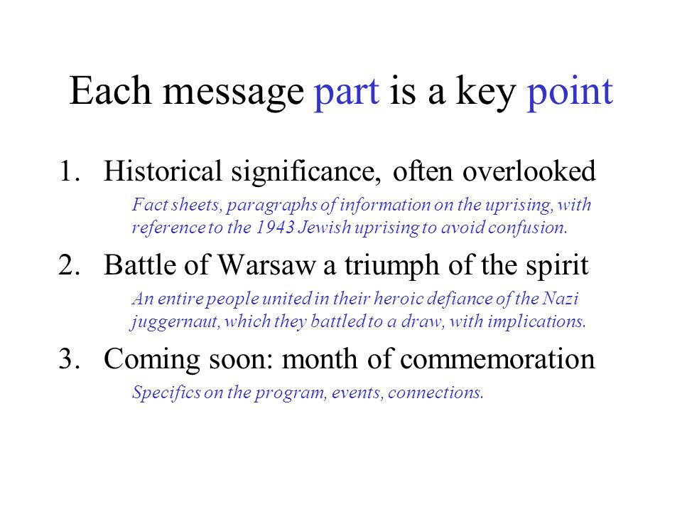 Each message part is a key point 1.Historical significance, often overlooked Fact sheets, paragraphs of information on the uprising, with reference to the 1943 Jewish uprising to avoid confusion.