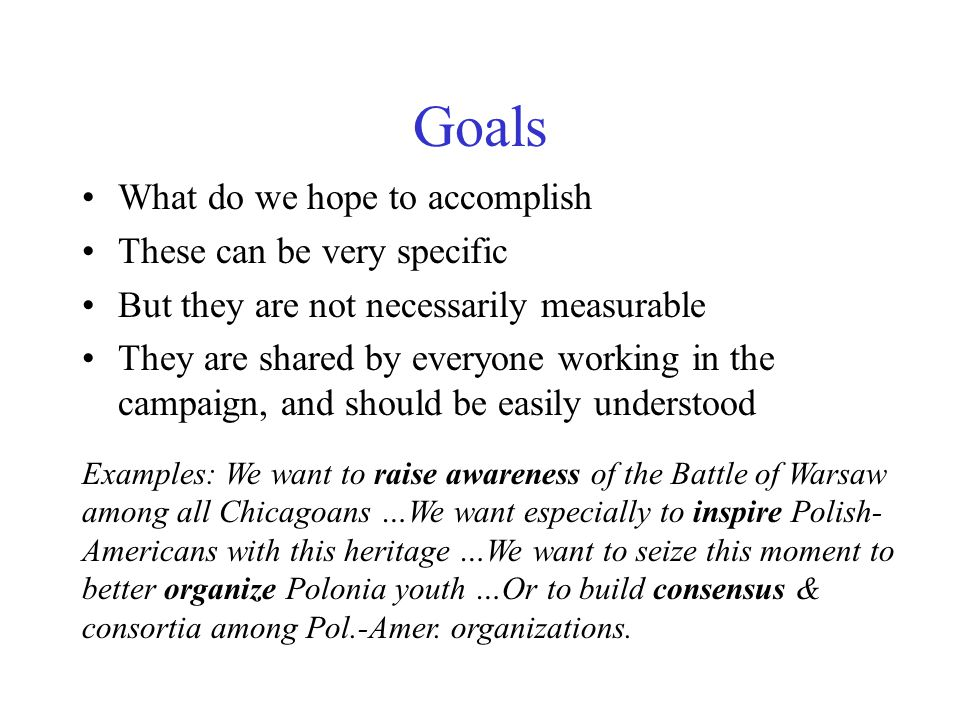 Goals What do we hope to accomplish These can be very specific But they are not necessarily measurable They are shared by everyone working in the campaign, and should be easily understood Examples: We want to raise awareness of the Battle of Warsaw among all Chicagoans …We want especially to inspire Polish- Americans with this heritage …We want to seize this moment to better organize Polonia youth …Or to build consensus & consortia among Pol.-Amer.