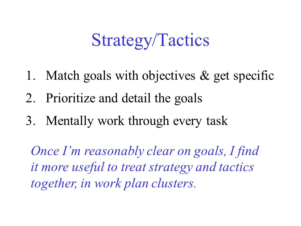 Strategy/Tactics 1.Match goals with objectives & get specific 2.Prioritize and detail the goals 3.Mentally work through every task Once Im reasonably clear on goals, I find it more useful to treat strategy and tactics together, in work plan clusters.