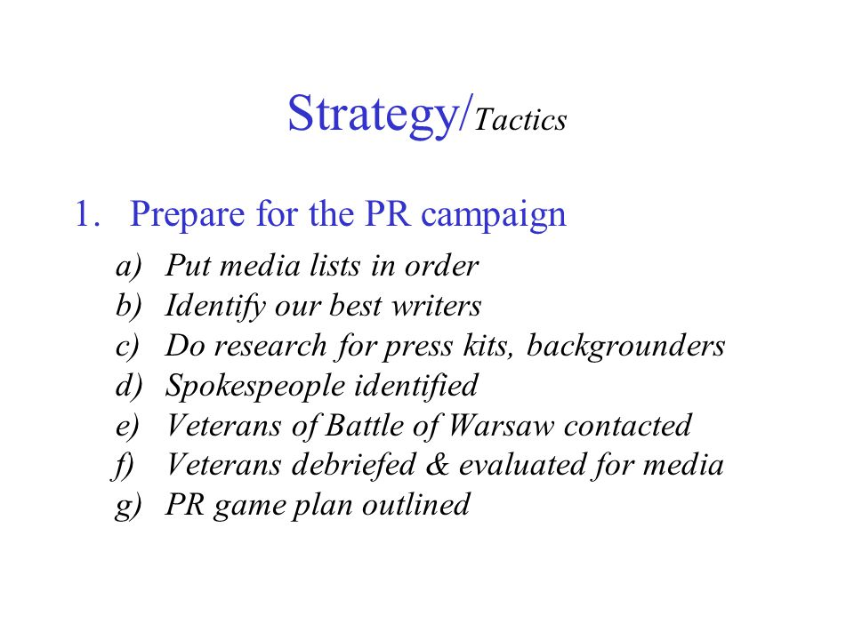 Strategy/ Tactics 1.Prepare for the PR campaign a)Put media lists in order b)Identify our best writers c)Do research for press kits, backgrounders d)Spokespeople identified e)Veterans of Battle of Warsaw contacted f)Veterans debriefed & evaluated for media g)PR game plan outlined
