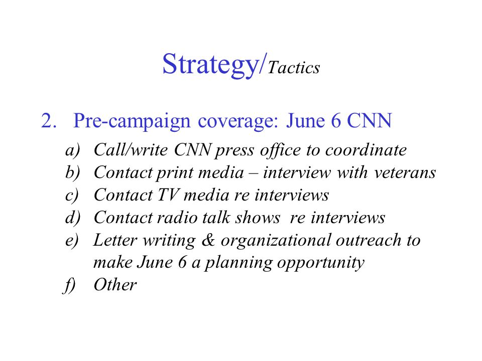 2.Pre-campaign coverage: June 6 CNN a)Call/write CNN press office to coordinate b)Contact print media – interview with veterans c)Contact TV media re interviews d)Contact radio talk shows re interviews e)Letter writing & organizational outreach to make June 6 a planning opportunity f)Other Strategy/ Tactics