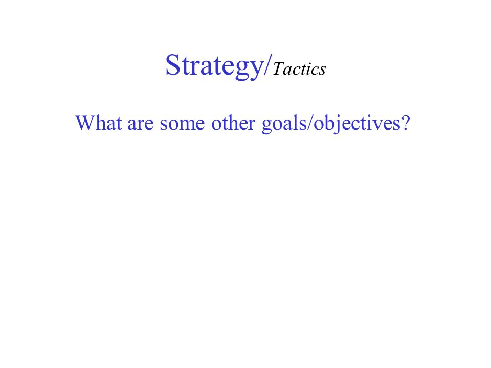 Strategy/ Tactics What are some other goals/objectives