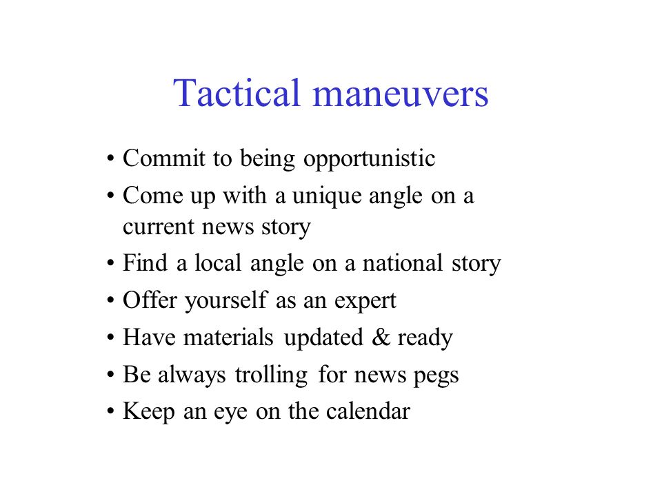 Tactical maneuvers Commit to being opportunistic Come up with a unique angle on a current news story Find a local angle on a national story Offer yourself as an expert Have materials updated & ready Be always trolling for news pegs Keep an eye on the calendar