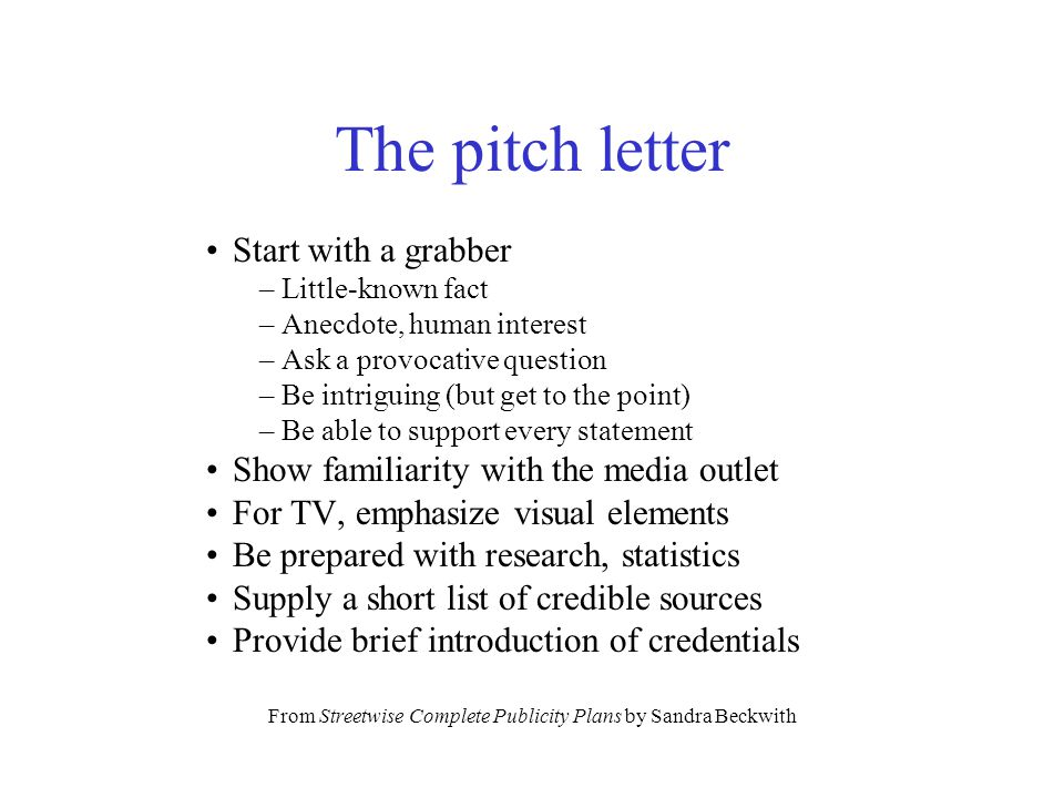 The pitch letter Start with a grabber – Little-known fact – Anecdote, human interest – Ask a provocative question – Be intriguing (but get to the point) – Be able to support every statement Show familiarity with the media outlet For TV, emphasize visual elements Be prepared with research, statistics Supply a short list of credible sources Provide brief introduction of credentials From Streetwise Complete Publicity Plans by Sandra Beckwith