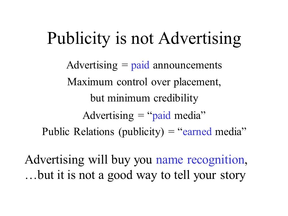 Publicity is not Advertising Advertising = paid announcements Advertising will buy you name recognition, …but it is not a good way to tell your story Maximum control over placement, but minimum credibility Advertising = paid media Public Relations (publicity) = earned media