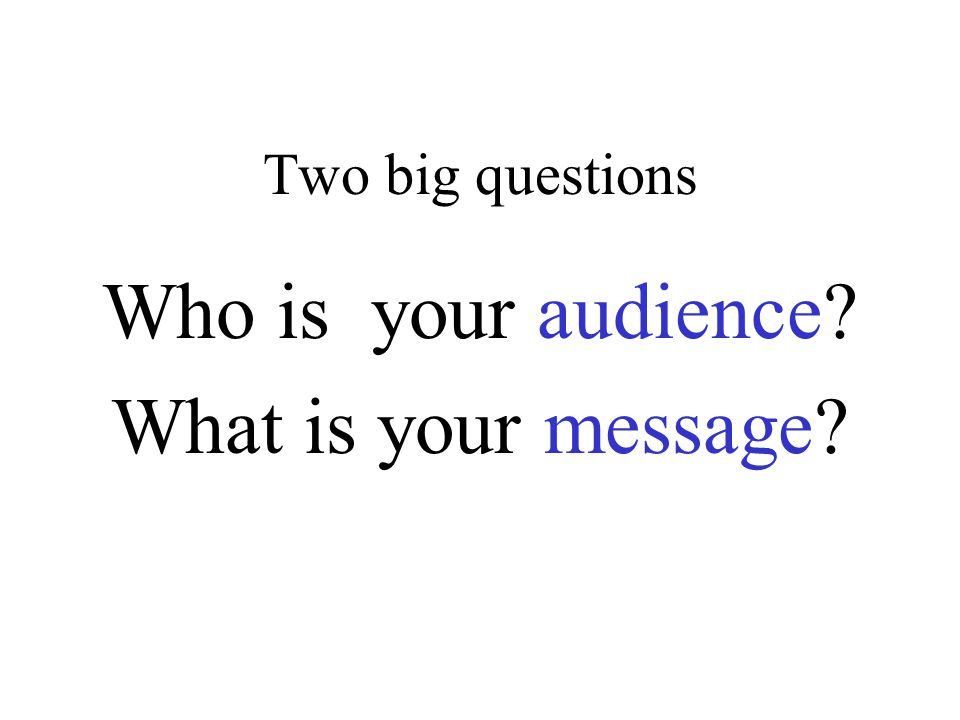Two big questions Who is your audience What is your message