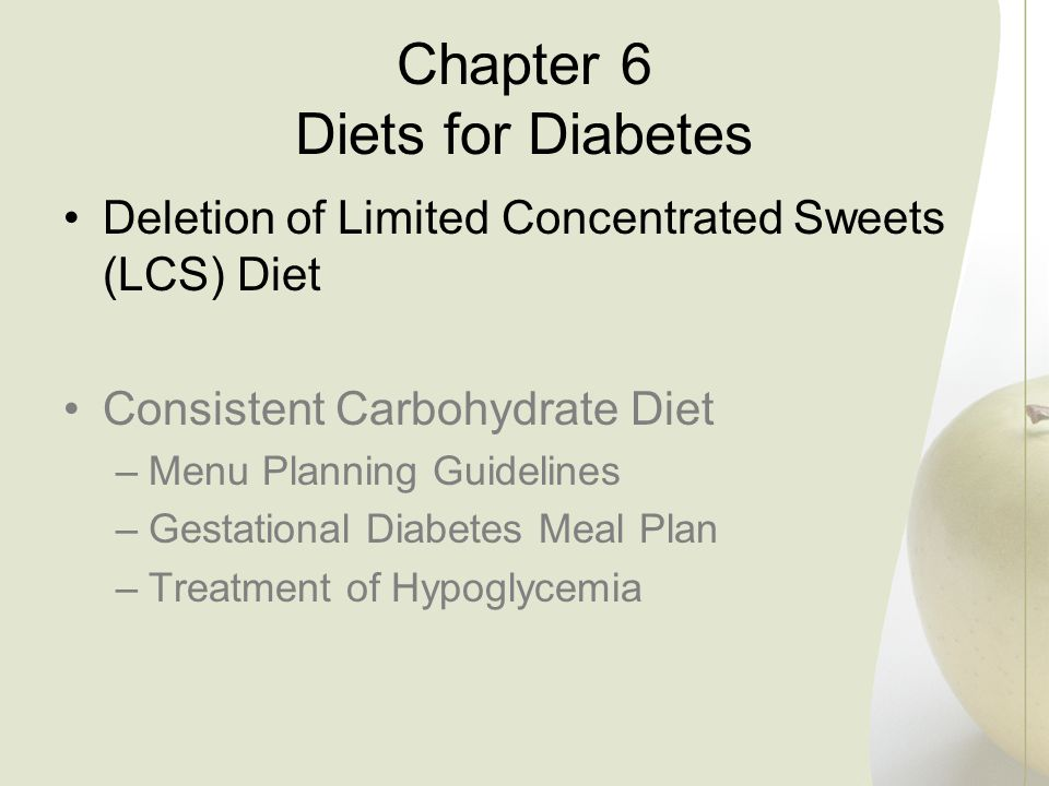 Chapter 6 Diets for Diabetes Deletion of Limited Concentrated Sweets (LCS) Diet Consistent Carbohydrate Diet –Menu Planning Guidelines –Gestational Di