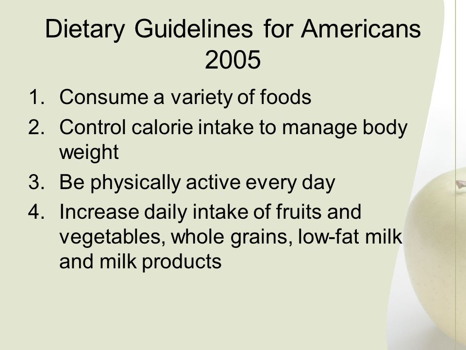 1.Consume a variety of foods 2.Control calorie intake to manage body weight 3.Be physically active every day 4.Increase daily intake of fruits and veg