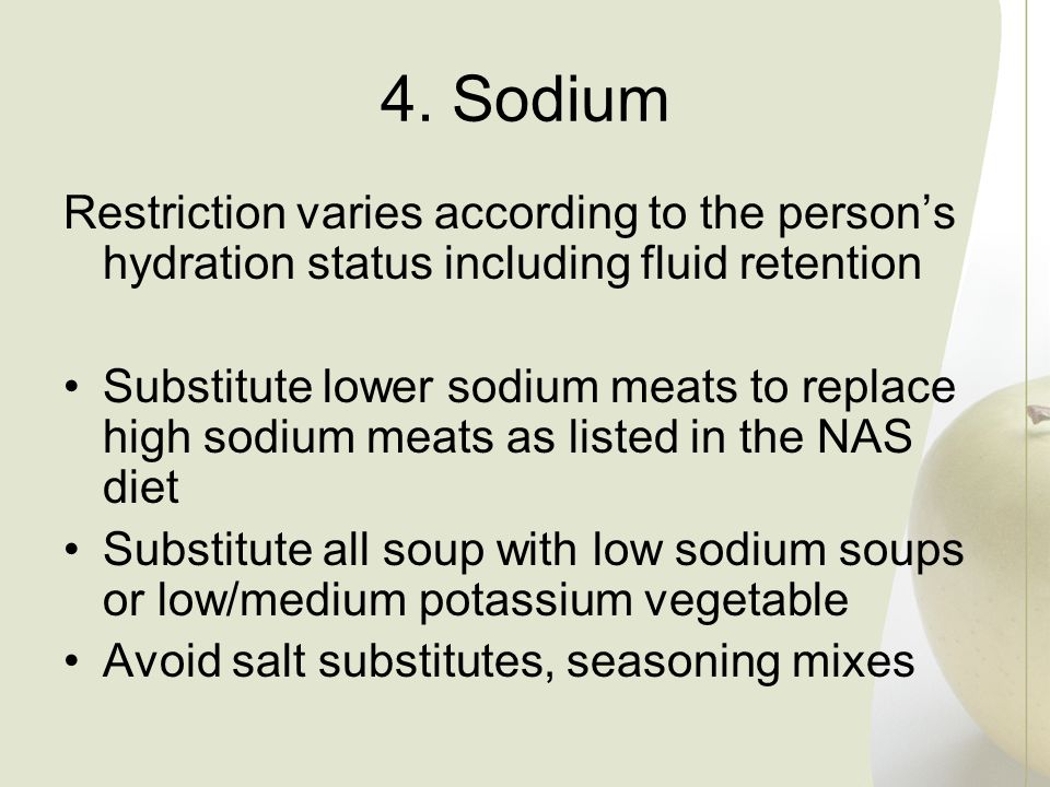 4. Sodium Restriction varies according to the persons hydration status including fluid retention Substitute lower sodium meats to replace high sodium