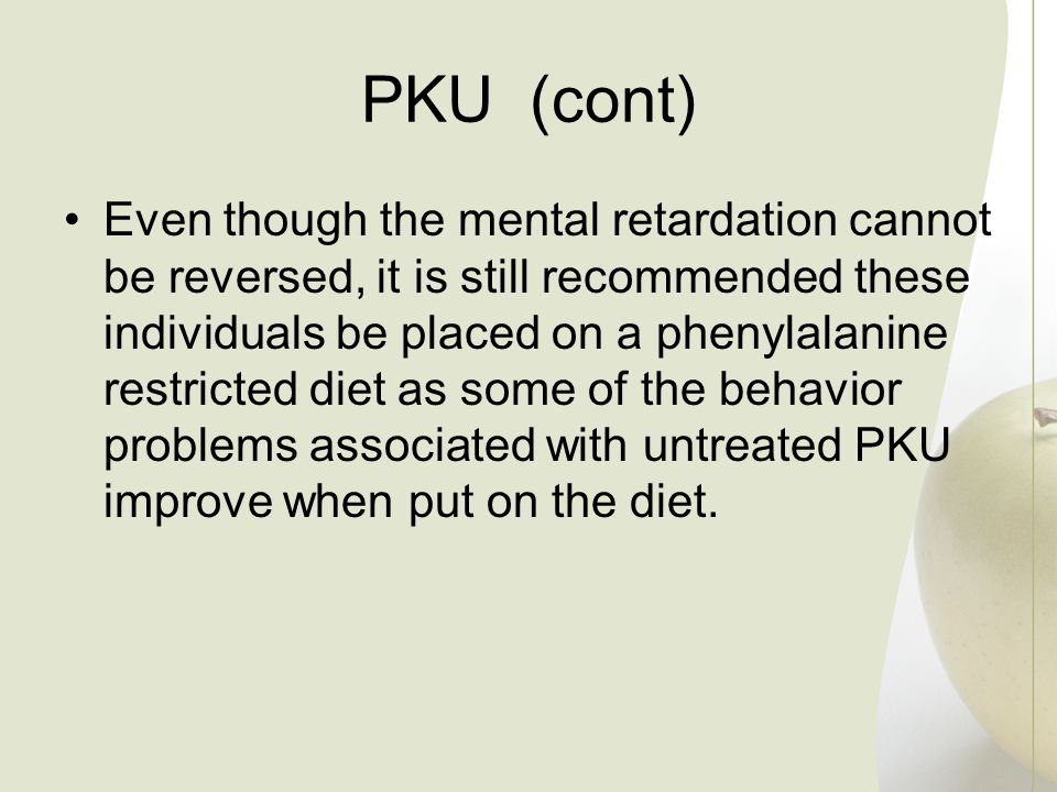 PKU (cont) Even though the mental retardation cannot be reversed, it is still recommended these individuals be placed on a phenylalanine restricted di