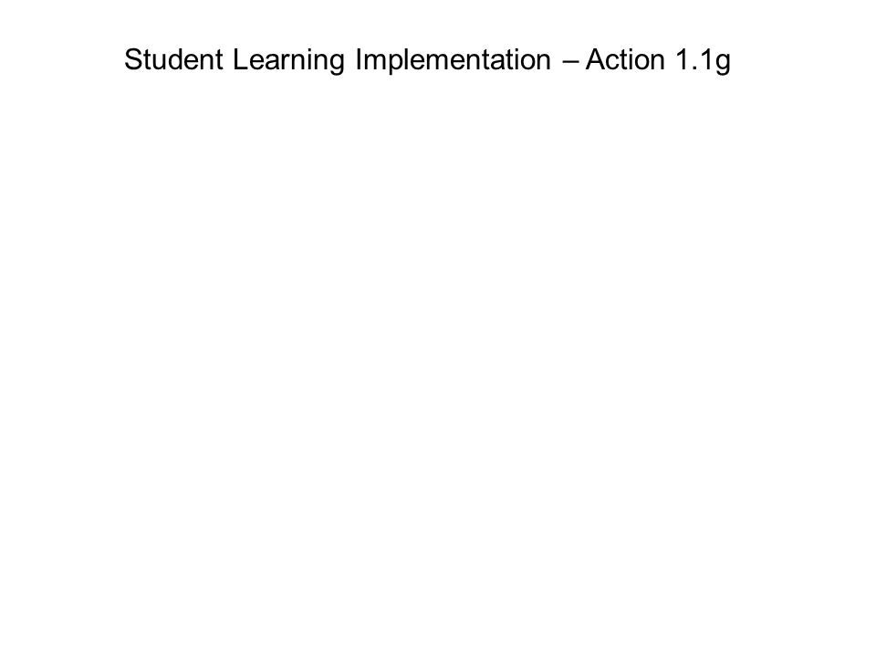 Student Learning Implementation – Action 1.1g