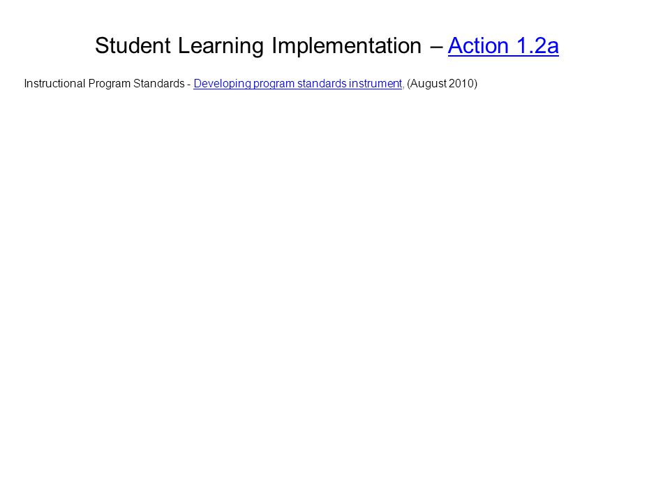 Student Learning Implementation – Action 1.2aAction 1.2a Instructional Program Standards - Developing program standards instrument, (August 2010)Devel