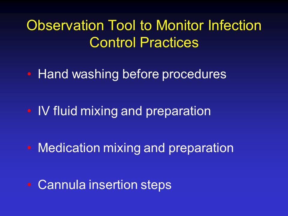 Observation Tool to Monitor Infection Control Practices Hand washing before procedures IV fluid mixing and preparation Medication mixing and preparation Cannula insertion steps