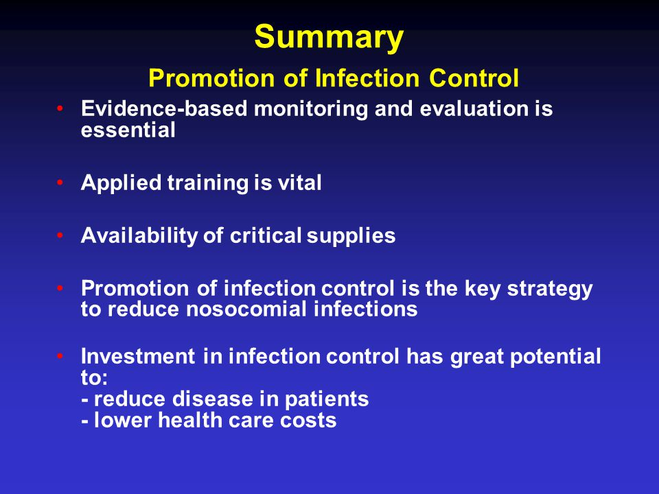 Summary Promotion of Infection Control Evidence-based monitoring and evaluation is essential Applied training is vital Availability of critical supplies Promotion of infection control is the key strategy to reduce nosocomial infections Investment in infection control has great potential to: - reduce disease in patients - lower health care costs