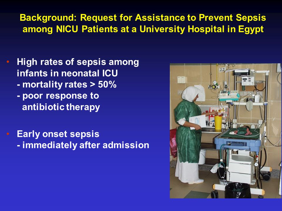 Background: Request for Assistance to Prevent Sepsis among NICU Patients at a University Hospital in Egypt High rates of sepsis among infants in neonatal ICU - mortality rates > 50% - poor response to antibiotic therapy Early onset sepsis - immediately after admission