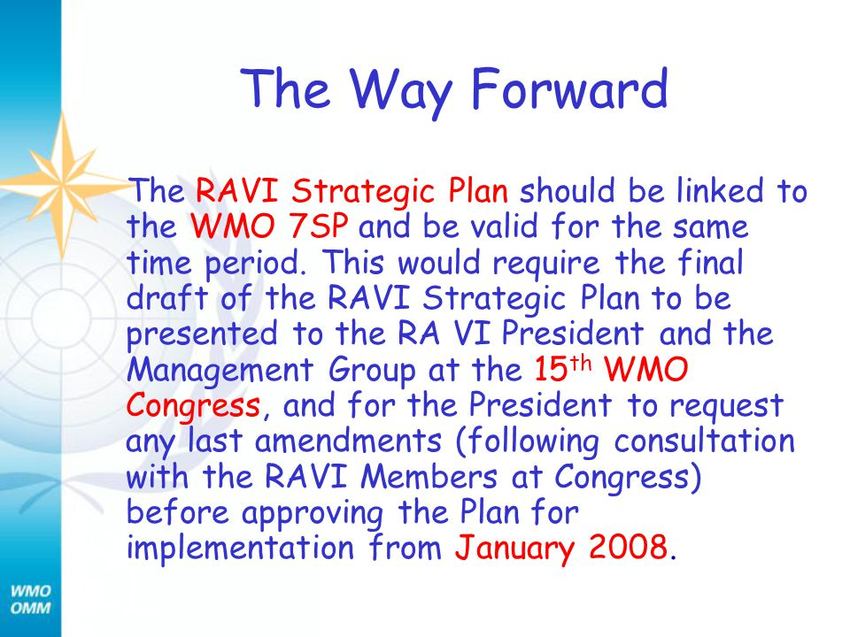 The Way Forward The RAVI Strategic Plan should be linked to the WMO 7SP and be valid for the same time period. This would require the final draft of t