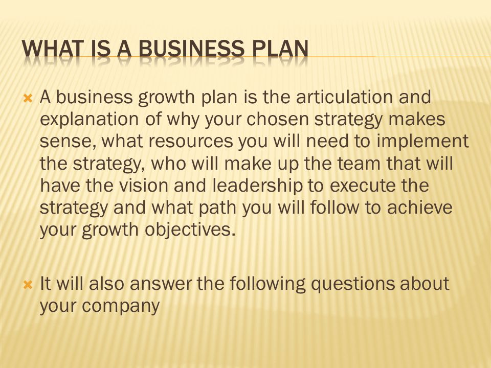 A business growth plan is the articulation and explanation of why your chosen strategy makes sense, what resources you will need to implement the strategy, who will make up the team that will have the vision and leadership to execute the strategy and what path you will follow to achieve your growth objectives.