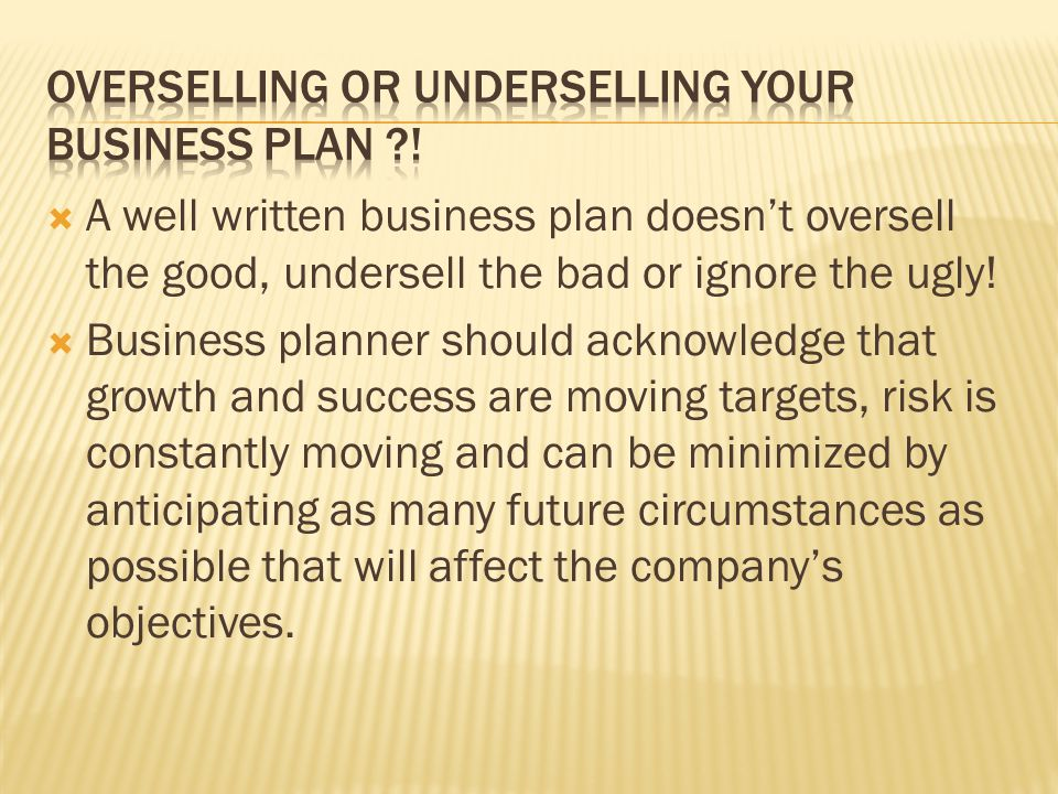 A well written business plan doesnt oversell the good, undersell the bad or ignore the ugly.
