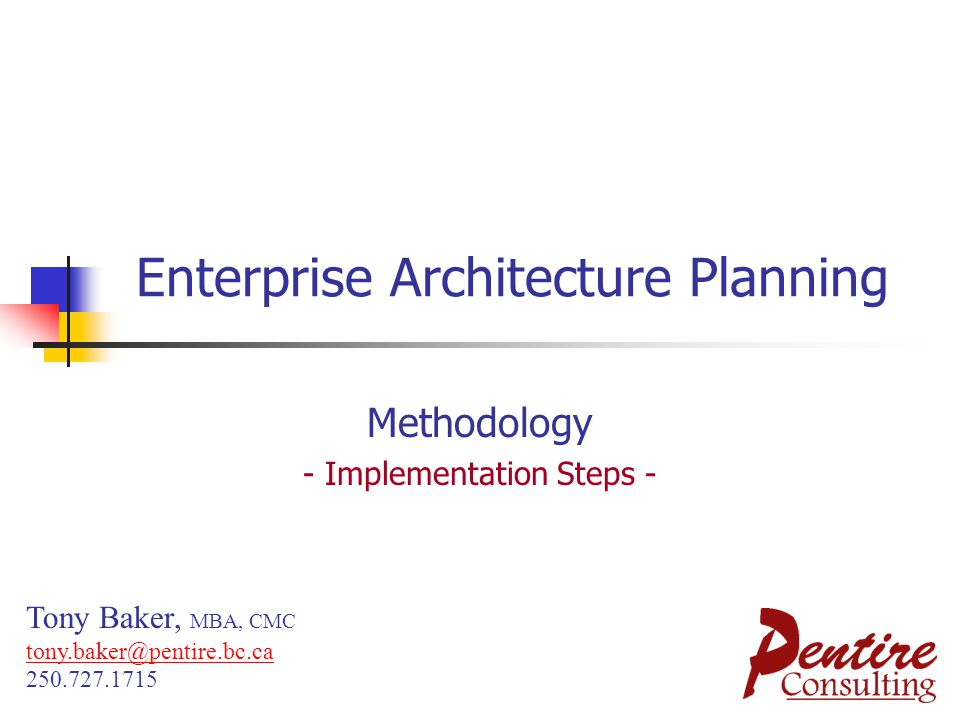 Enterprise Architecture Planning Methodology - Implementation Steps - Tony Baker, MBA, CMC tony.baker@pentire.bc.ca 250.727.1715 tony.baker@pentire.bc.ca