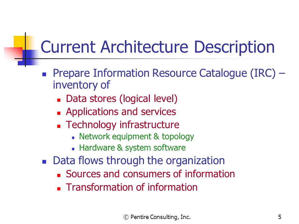 © Pentire Consulting, Inc.5 Current Architecture Description Prepare Information Resource Catalogue (IRC) – inventory of Data stores (logical level) Applications and services Technology infrastructure Network equipment & topology Hardware & system software Data flows through the organization Sources and consumers of information Transformation of information