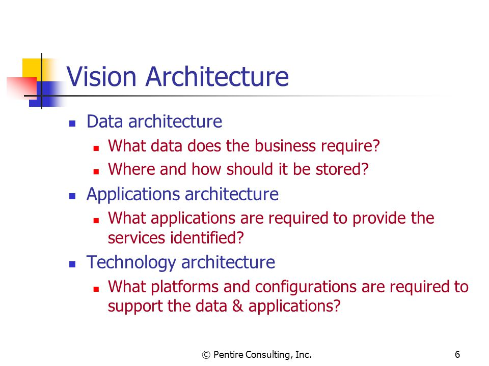 © Pentire Consulting, Inc.6 Vision Architecture Data architecture What data does the business require.
