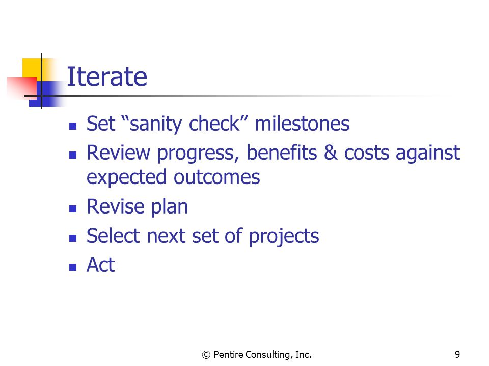 © Pentire Consulting, Inc.9 Iterate Set sanity check milestones Review progress, benefits & costs against expected outcomes Revise plan Select next set of projects Act