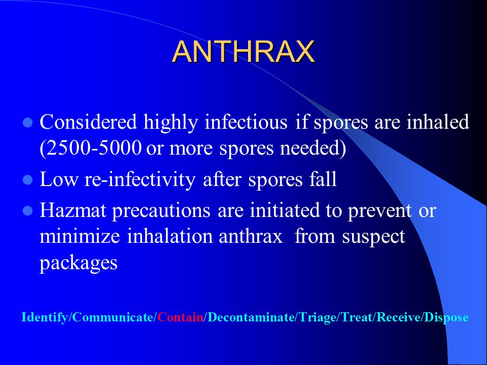 Anthrax If highly clinical suspect or confirmed case, open lines of communication If suspect package/letter – Contain physically – Do not shake/empty contents – If spills occurred, cover immediately.