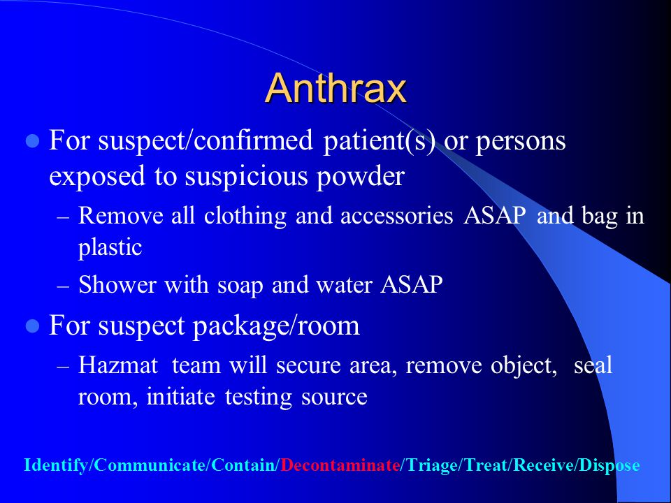 ANTHRAX Considered highly infectious if spores are inhaled (2500-5000 or more spores needed) Low re-infectivity after spores fall Hazmat precautions are initiated to prevent or minimize inhalation anthrax from suspect packages Identify/Communicate/Contain/Decontaminate/Triage/Treat/Receive/Dispose