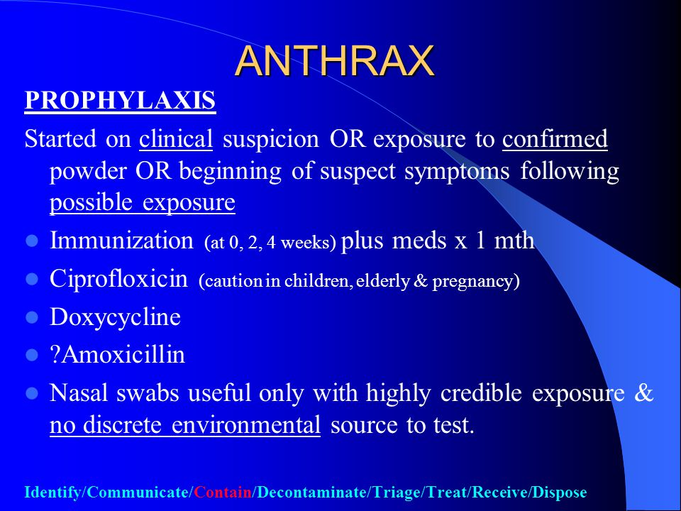 ANTHRAX Unlikely to have MCM-type situation Manage according to clinical indications Identify/Communicate/Secure/Decontaminate/Triage/Treat/Receive/Dispose
