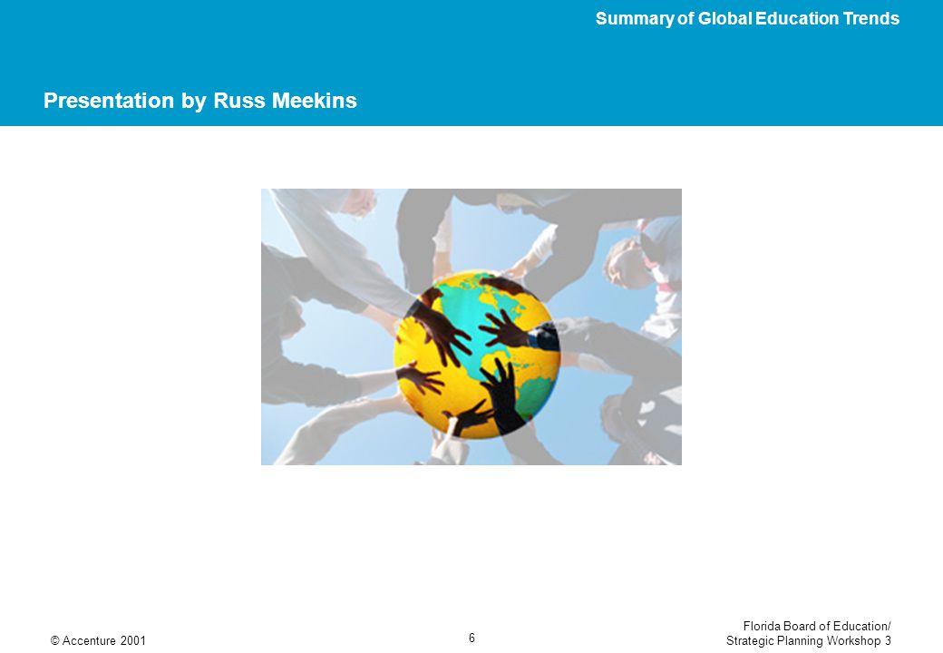 Florida Board of Education/ Strategic Planning Workshop 3© Accenture 2001 6 Presentation by Russ Meekins Summary of Global Education Trends