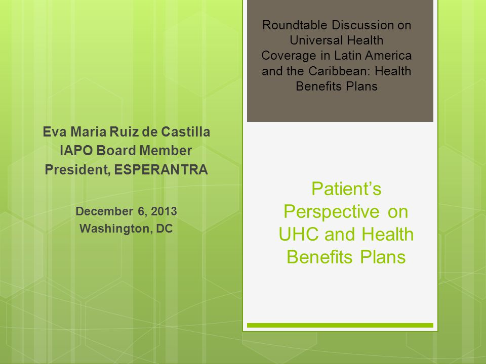 Patients Perspective on UHC and Health Benefits Plans Eva Maria Ruiz de Castilla IAPO Board Member President, ESPERANTRA December 6, 2013 Washington, DC Roundtable Discussion on Universal Health Coverage in Latin America and the Caribbean: Health Benefits Plans