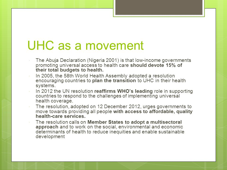 UHC as a movement The Abuja Declaration (Nigeria 2001) is that low-income governments promoting universal access to health care should devote 15% of their total budgets to health.