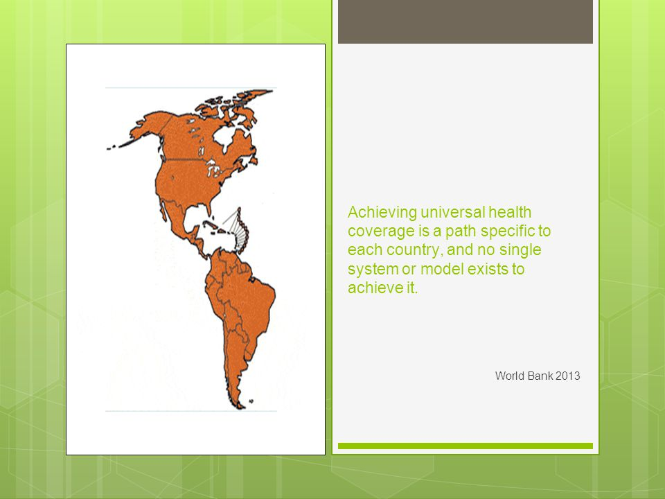 Select Country Approaches Comprehensive social health insurance programs – Costa Rica, Brazil Primary care/community catchment areas Financial stress, which has led to rationing Progressive defined benefits – Chile, Mexico Plan AUGE and Seguro Popular take an incremental approach Managed competition – Colombia System broke, now being reformed to fix skewed incentives Defined populations – Argentina, Peru Maternal and child health - Plan Nacer and Programa Sumar Cancer coverage - Plan Esperanza