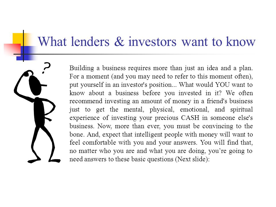 What lenders & investors want to know Building a business requires more than just an idea and a plan.