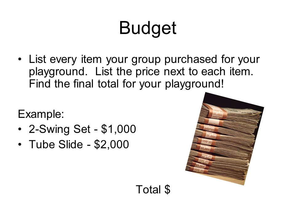 Budget List every item your group purchased for your playground. List the price next to each item. Find the final total for your playground! Example: