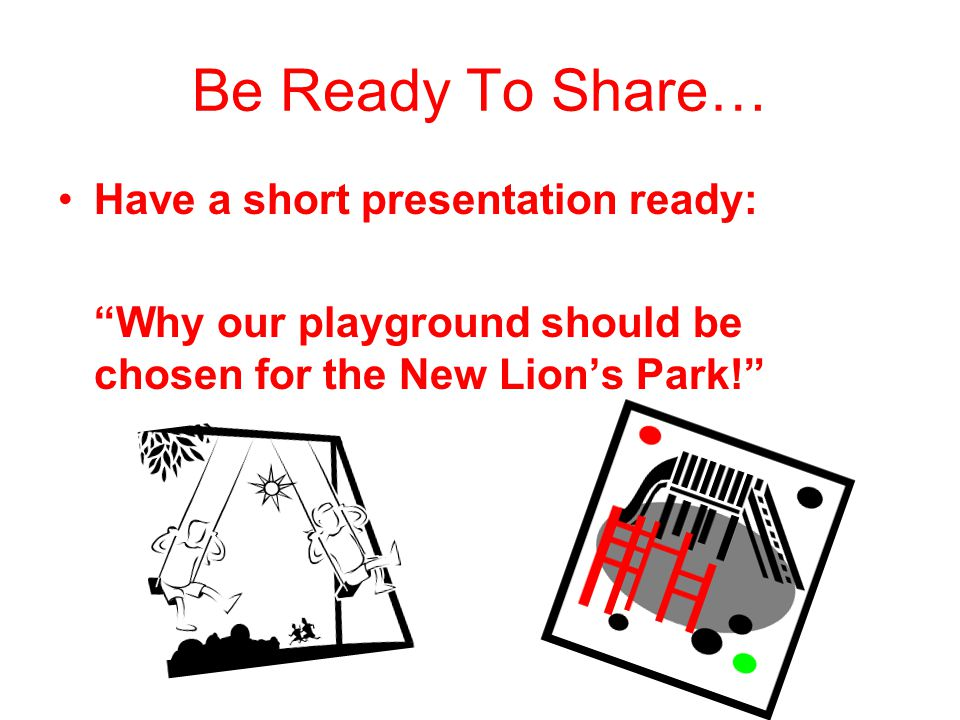 Be Ready To Share… Have a short presentation ready: Why our playground should be chosen for the New Lions Park!