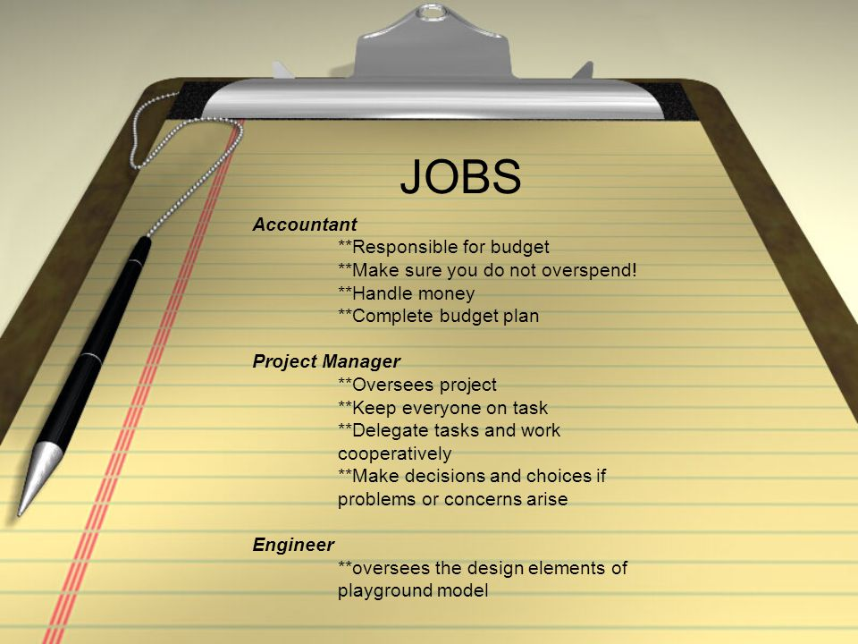 JOBS Accountant **Responsible for budget **Make sure you do not overspend! **Handle money **Complete budget plan Project Manager **Oversees project **