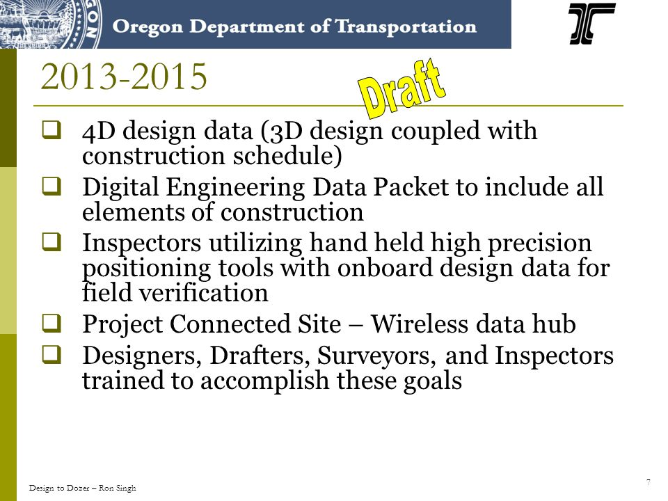7 2013-2015 4D design data (3D design coupled with construction schedule) Digital Engineering Data Packet to include all elements of construction Inspectors utilizing hand held high precision positioning tools with onboard design data for field verification Project Connected Site – Wireless data hub Designers, Drafters, Surveyors, and Inspectors trained to accomplish these goals Design to Dozer – Ron Singh