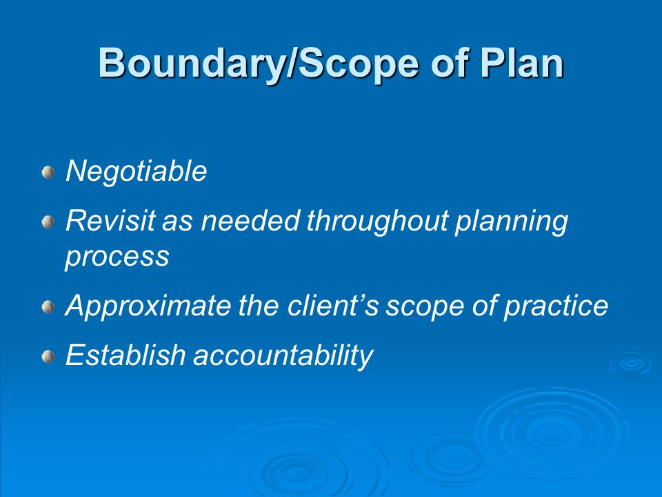 Boundary/Scope of Plan Negotiable Revisit as needed throughout planning process Approximate the clients scope of practice Establish accountability