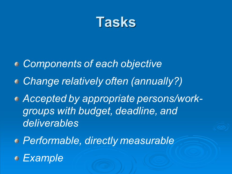 Tasks Components of each objective Change relatively often (annually ) Accepted by appropriate persons/work- groups with budget, deadline, and deliverables Performable, directly measurable Example