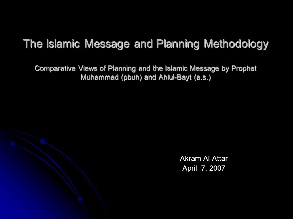 The Islamic Message and Planning Methodology Comparative Views of Planning and the Islamic Message by Prophet Muhammad (pbuh) and Ahlul-Bayt (a.s.) Akram Al-Attar April 7, 2007