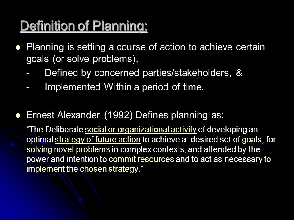 Definition of Planning: Ernest Alexander (1992) Defines planning as: The Deliberate social or organizational activity of developing an optimal strategy of future action to achieve a desired set of goals, for solving novel problems in complex contexts, and attended by the power and intention to commit resources and to act as necessary to implement the chosen strategy.